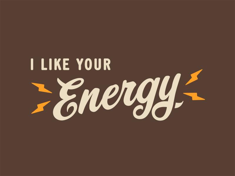 I like your energy