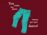 You Make My Pants Wanna Get Up & Dance