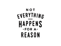 Not Everything Happens For A Reason