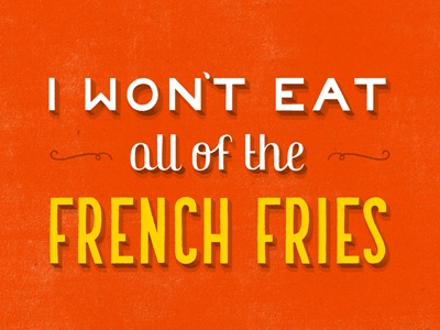 I Won't Eat All of the French Fries