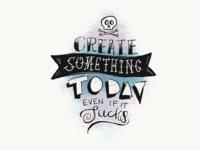 Create Something Today Even It Sucks.