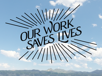 Our work saves lives.