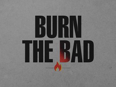 Burn The Bad advertising typogaphy type design burn yellow black orange fire type