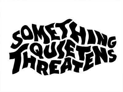 Something Quiet Threatens warped type wiggly type threatens quiet lettering
