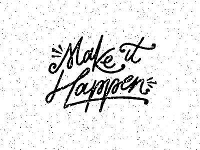 Make It Happen Again do it now make it happen wisdom letters type typography lettering