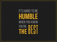 It's hard to be humble!