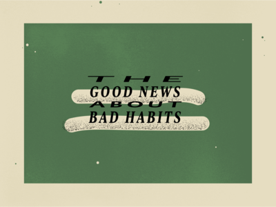 The Good News About Bad Habits