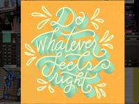 Do whatever feels right