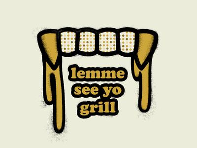 Lemme see yo grill