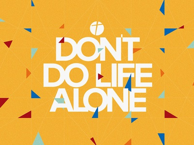 Don't Do Life Alone grid god church group small group triangle yellow alone life