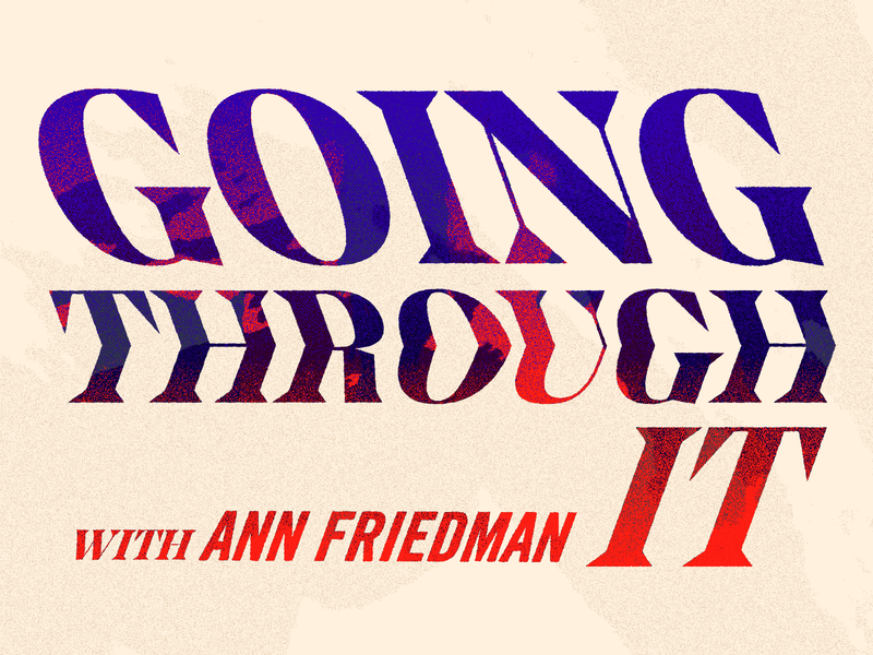Going Through It ⚡️ podcast logo title texture integrity pull push fire flames tension interview ann friedman podcast