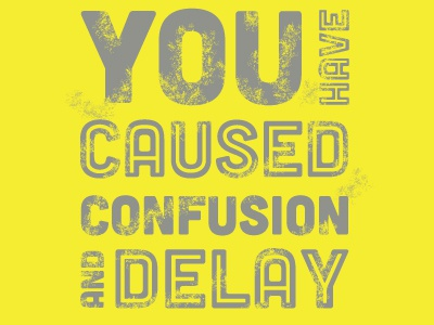 You Have Caused Confusion And Delay
