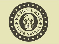 WE SHALL HAVE YOUR SKULLS