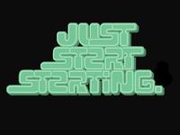 Just Start Starting.