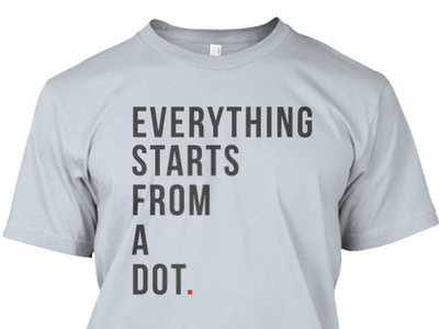 Everything starts from a dot shirt shirt teespring tshirt design minimal t-shirt