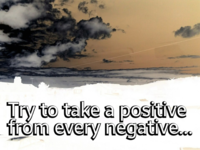 Try to take a positive from every nagative
