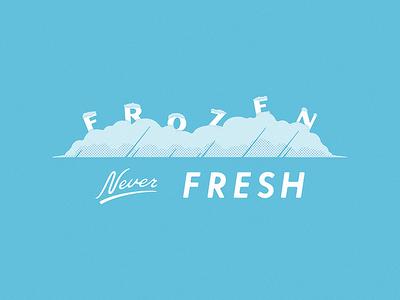 Frozen, Never Fresh