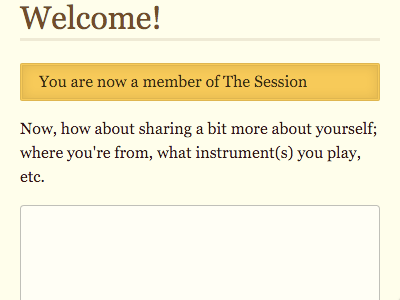 Welcome! You are now a member of The Session. Now, how about sharing a bit more about yourself: where you're from, what instrument(s) you play, etc.