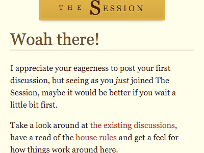 Woah there! I appreciate your eagerness to post your first discussion, but seeing as you just joined The Session, maybe it would be better if you wait a little bit first. Take a look around at the existing discussions, have a read of the house rules and get a feel for how things work around here.