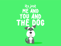 It's just you, and me, and the dog