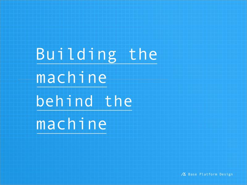 Building the machine behind the machine base