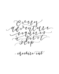 Every Adventure Requires a First Step -Cheshire Cat