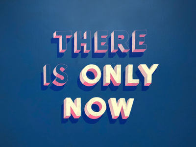 There is Only Now