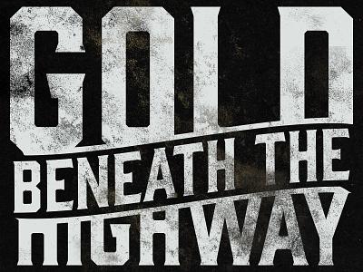 Gold Beneath the Highway #2 typography grunge dirt