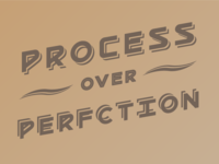 Process Over Perfection