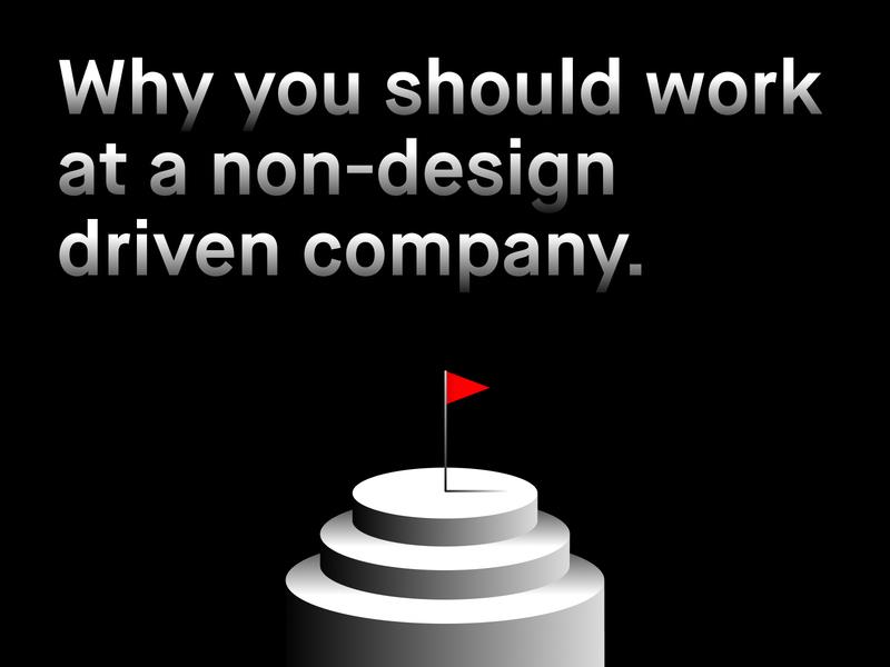 Why you should work for a non-design driven company. portfolio ux design design culture culture