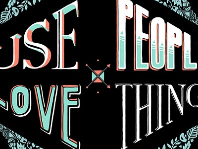 Use Things, Love People typography lettering