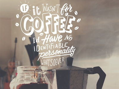 If it wasn't for Coffee...