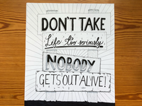 Don't take life too seriously. Nobody gets out alive!