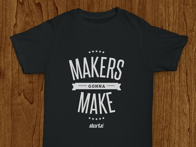 Startaê Shirt: Makers Gonna Make make maker tee t-shirt shirt startup tshirt typography lettering