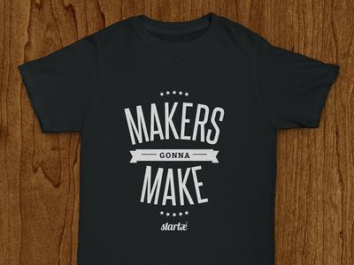 Startaê Shirt: Makers Gonna Make make maker tee t-shirt shirt startup tshirt typography lettering