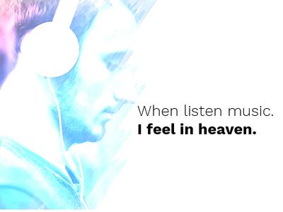 When listen music. I feel in heaven