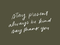 Stay Present. Always Be Kind. Say Thank You.
