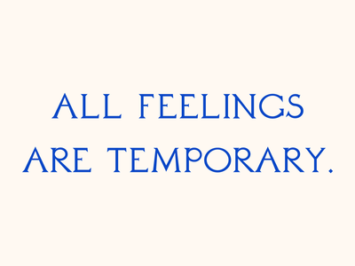 All feelings are temporary.