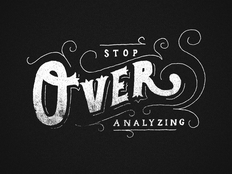 Stop Over Analyzing by Zachary Smith on Dribbble