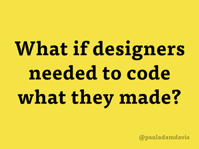 What if designers needed to code what they made?