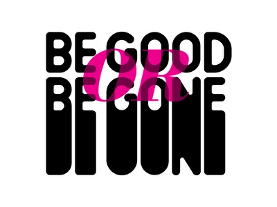 Be Good Or Be Gone leave stretch typography type nice gone or good be