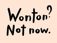 Wonton? Now now.
