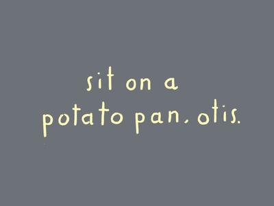 Sit on a potato pan, Otis.