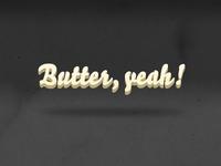 Butter, yeah