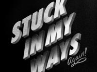 STUCK IN MY WAYS AGAIN