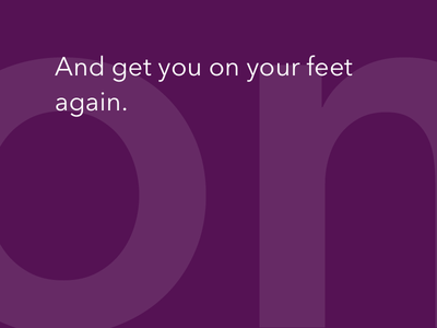 And get you on your feet again.