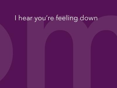 I hear you're feeling down
