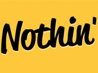 Nothin