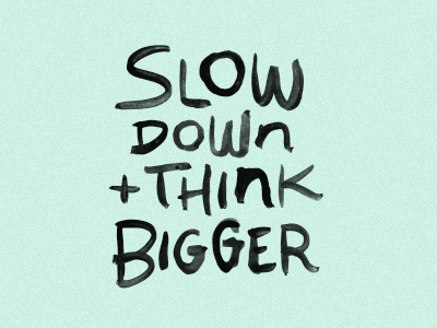 Dribbble 400x300 slow down think bigger