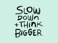 Slow Down + Think Bigger